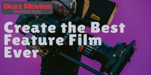 Top 5 Tips to Create the Best Feature Film Ever